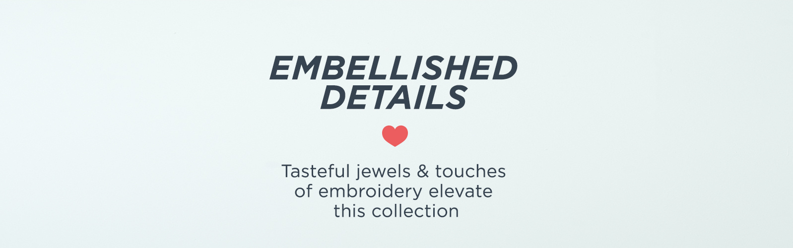 Embellished Details — Tasteful jewels & touches of embroidery elevate this collection