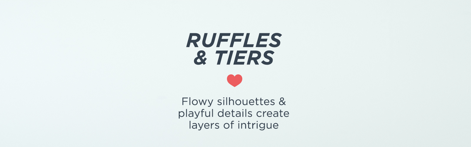 Ruffles & Tiers — Breezy silhouettes & layers lend a relaxed vibe to your look