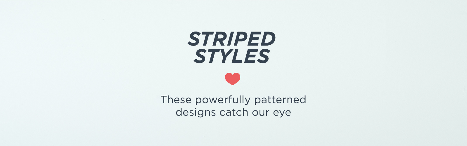 Striped Styles — These powerfully patterned designs catch our eye