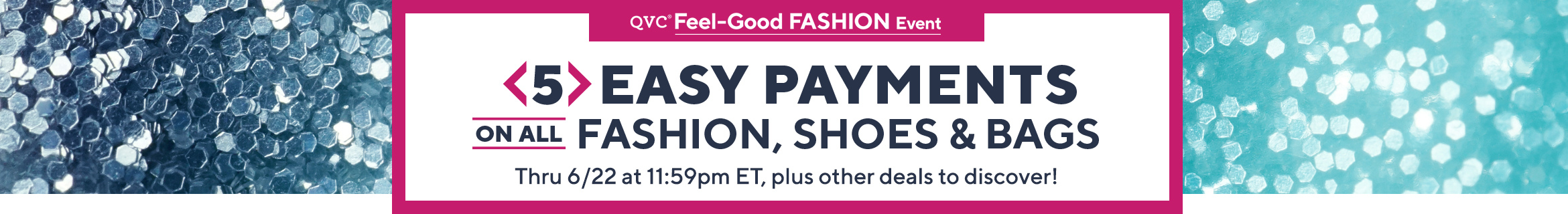 QVC® Feel-Good Fashion Event 5 Easy Payments on All Fashion, Shoes & Bags Thru 6/22 at 11:59pm ET, plus other deals to discover!