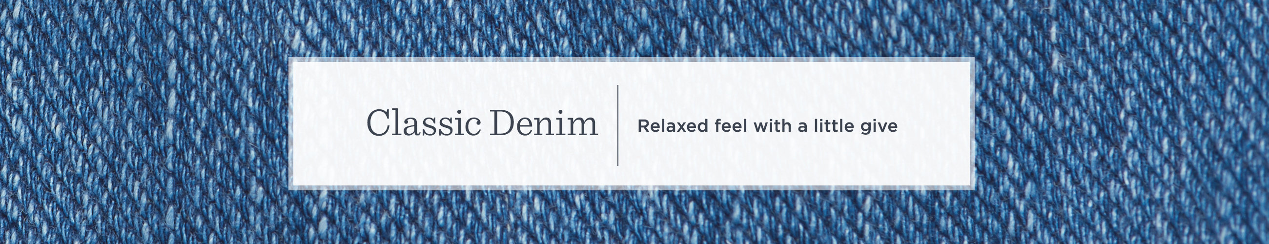 Classic Denim — Relaxed feel with a little give
