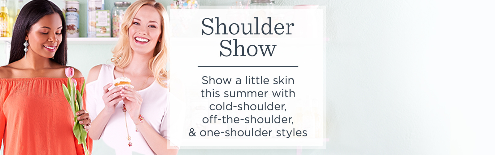 Shoulder Show.  Show a little skin this summer with cold-shoulder, off-the-shoulder, & one-shoulder styles