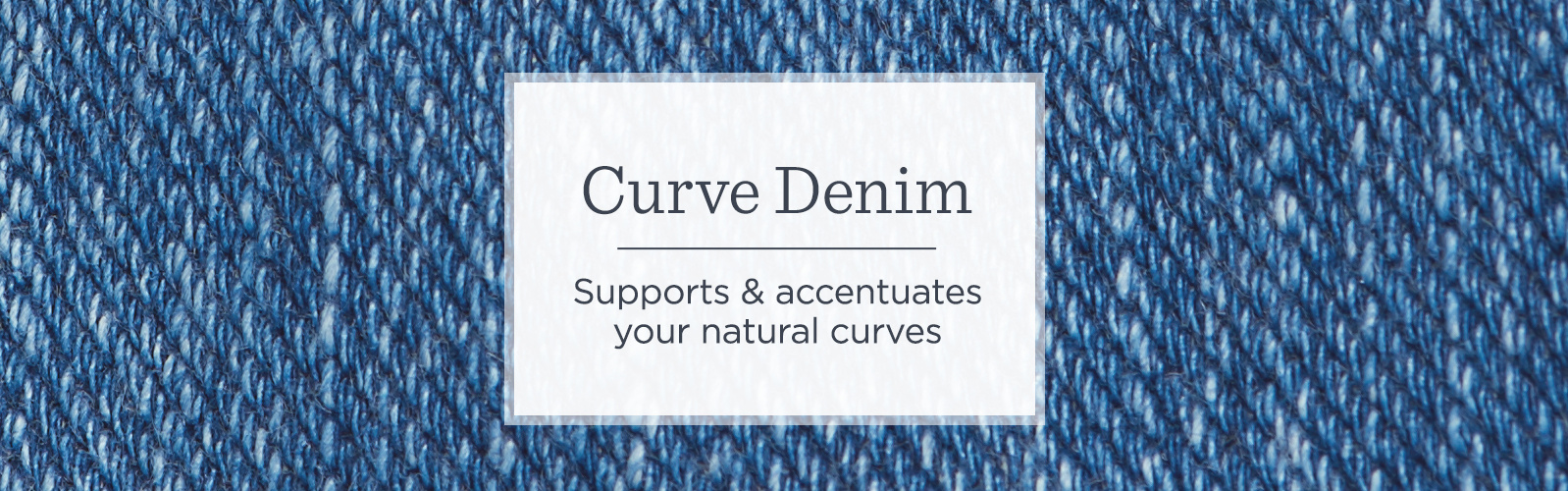 Curve Denim — Supports & accentuates your natural curves