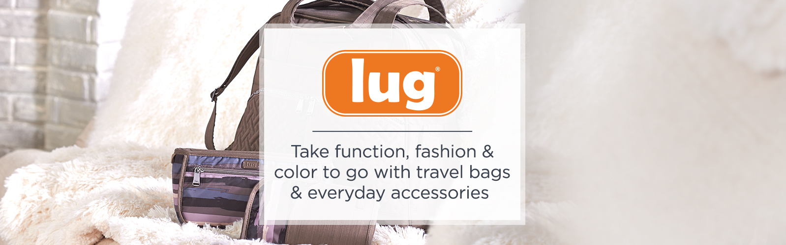 Lug , Take function, fashion & color to go with travel bags & everyday accessories