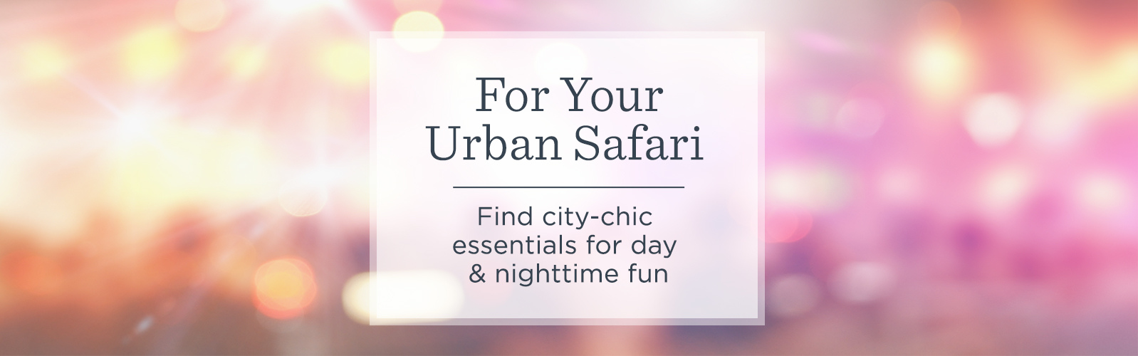 For Your Urban Safari  --  Find city-chic essentials for day & nighttime fun