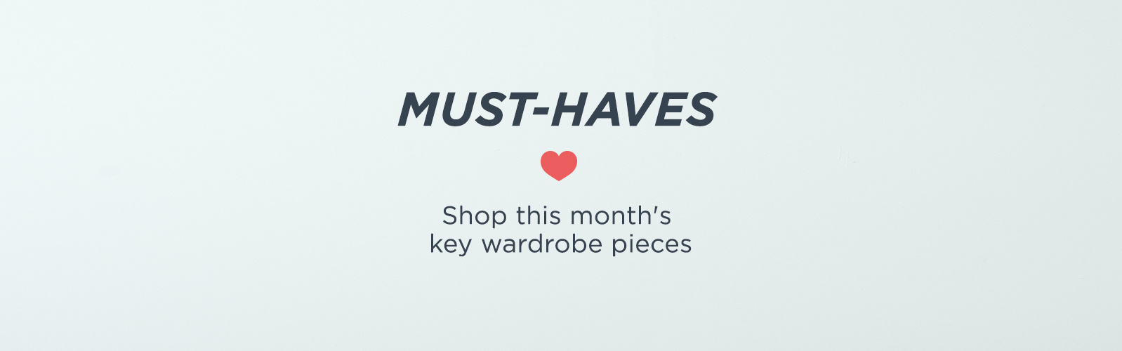 Must Haves.  Shop this month's key wardrobe pieces