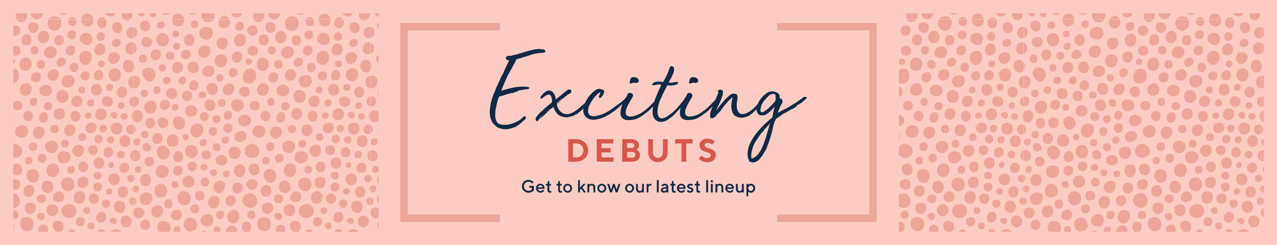 Exciting Debuts  Get to know our latest lineup