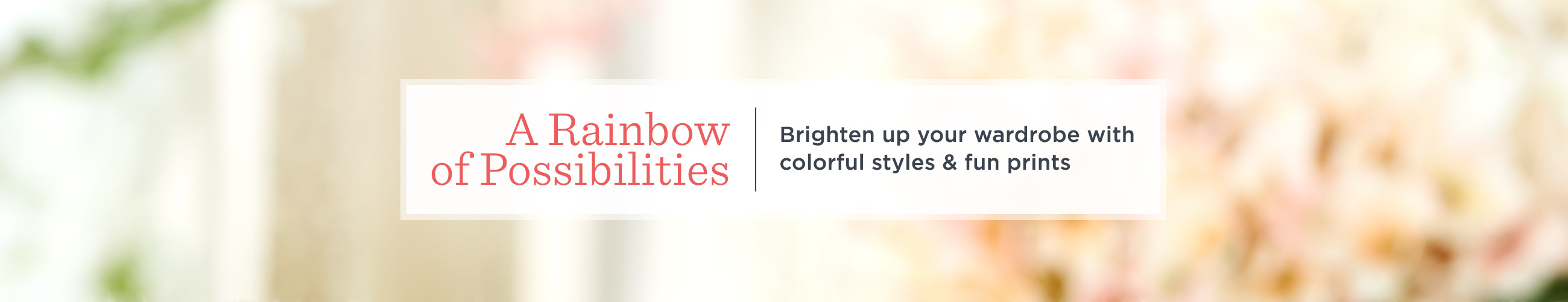 A Rainbow of Possibilities   Brighten up your wardrobe with colorful styles & fun prints