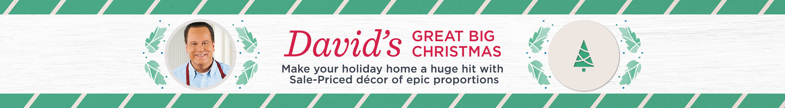 David's Great Big Christmas. Make your holiday home a huge hit with Sale-Priced décor of epic proportions