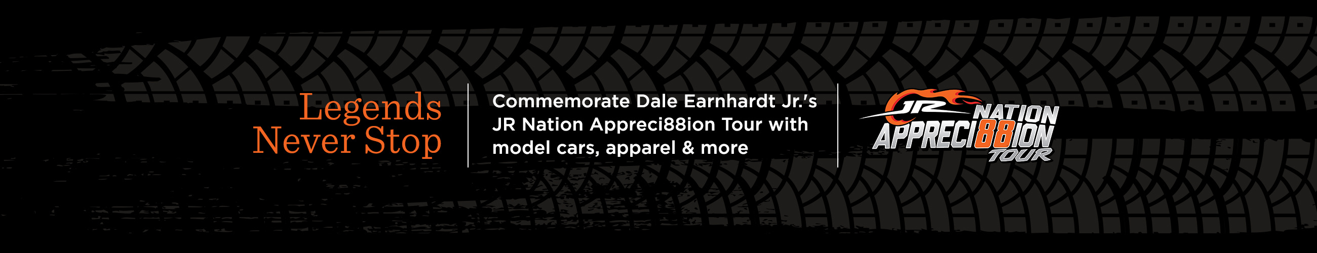 Legends Never Stop. Commemorate Dale Earnhardt Jr.'s JR Nation Appreci88ion Tour with model cars, apparel & more