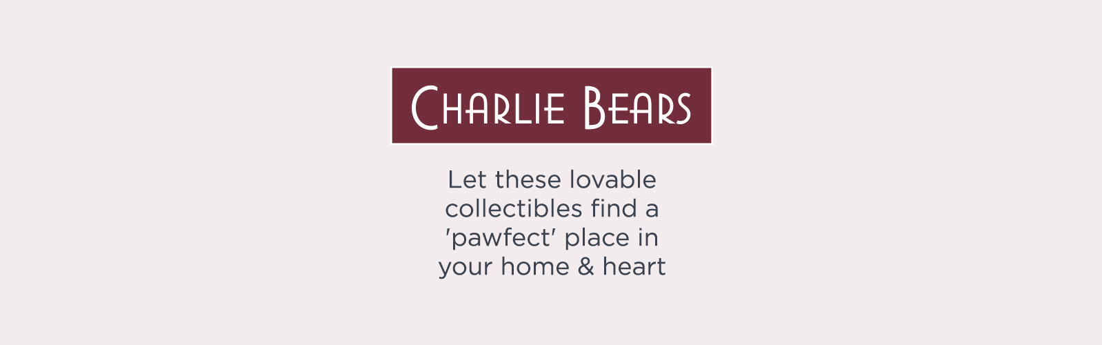 Charlie Bears. Let these lovable collectibles find a 'pawfect' place in your home & heart