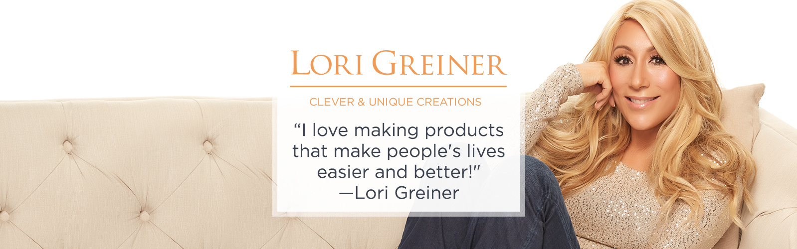 Lori Greiner Clever & Unique Creations - I love making products that make people's lives easier and better! - Lori Greiner