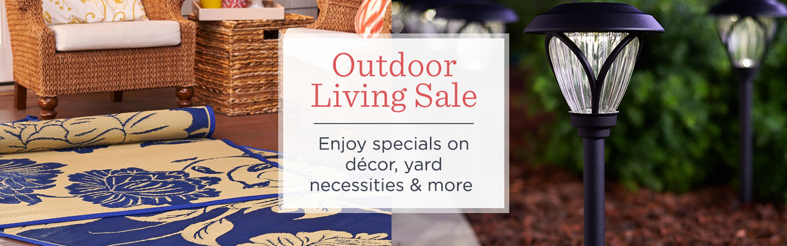 Garden & Outdoor Living Sale  Enjoy specials on décor, yard necessities & more