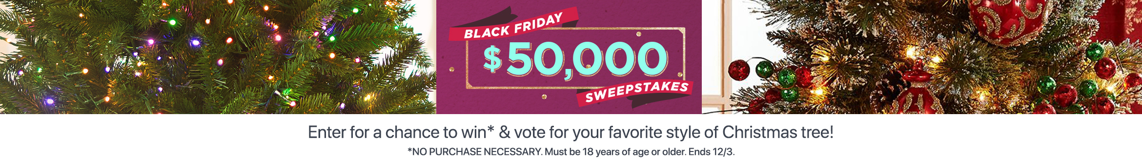 Black Friday $50,000 Sweepstakes   Enter for a chance to win* & vote for your favorite style of Christmas tree!  *NO PURCHASE NECESSARY. Must be 18 years of age or older. Ends 12/3.