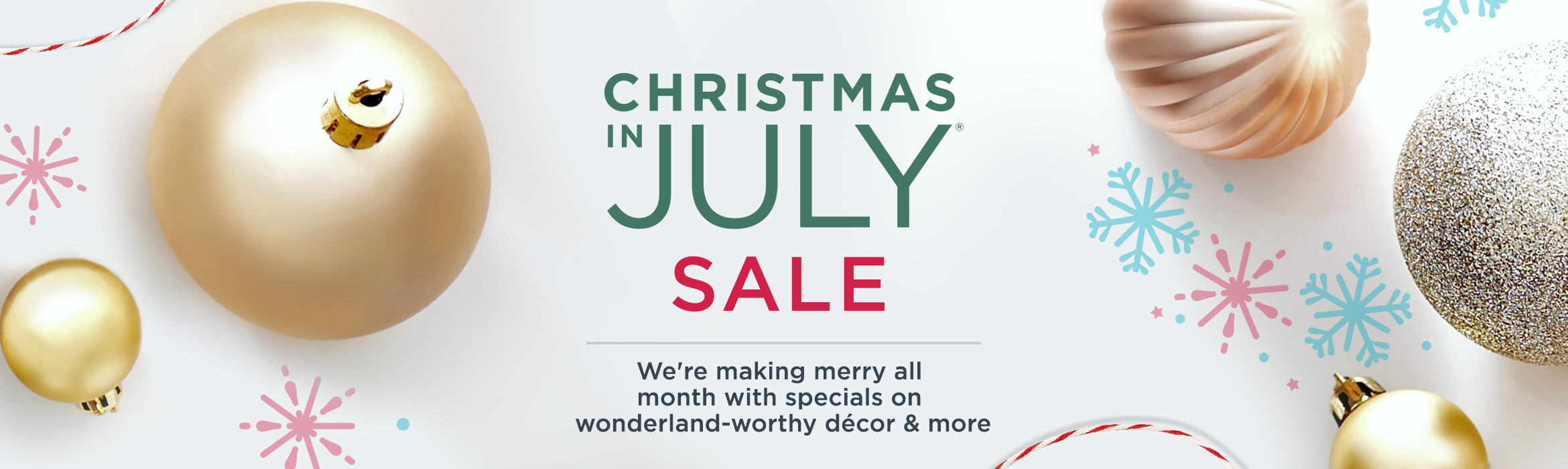 Christmas in July® Sale — We're making merry all month with specials on wonderland-worthy décor & more