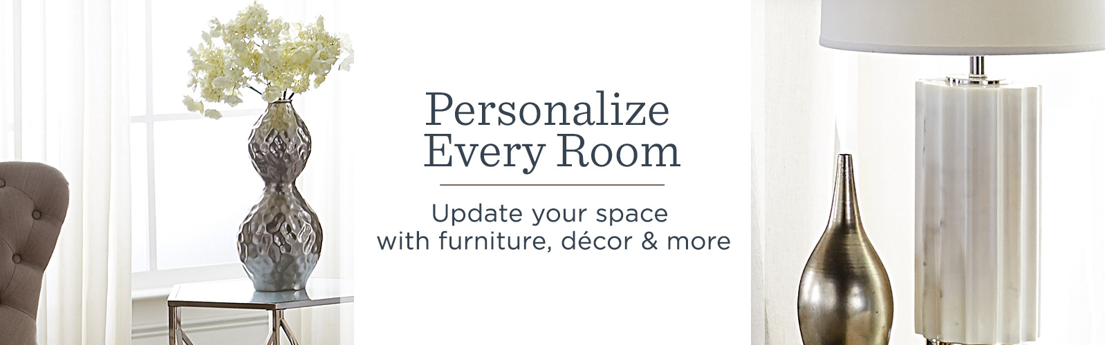 Personalize Every Room. Update your space with furniture, décor & more.