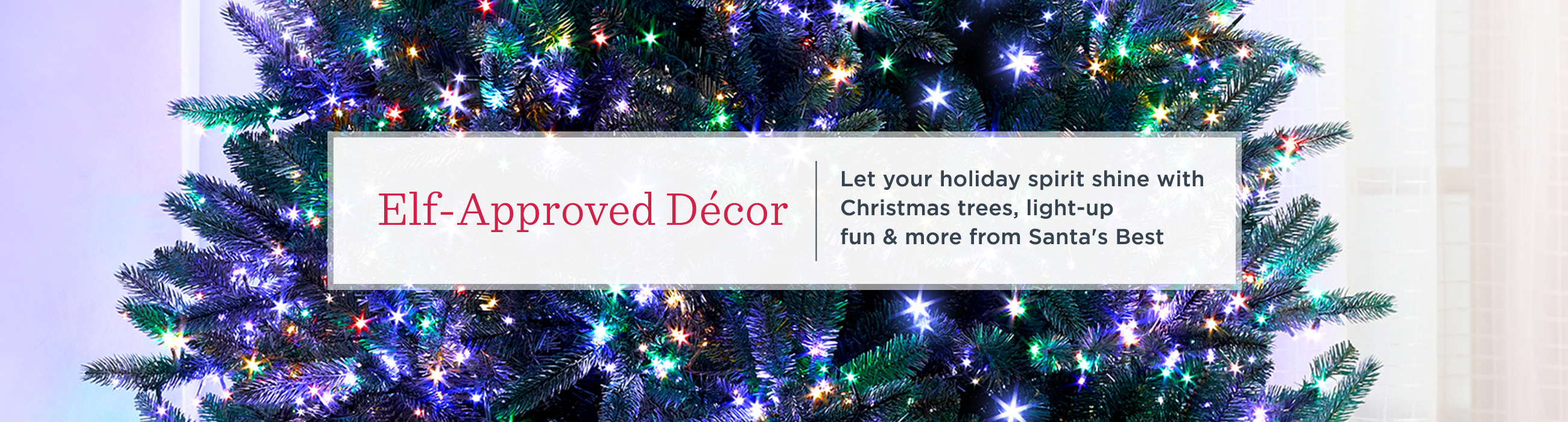 Elf-Approved Décor — Let your holiday spirit shine with Christmas trees, light-up fun & more from Santa's Best