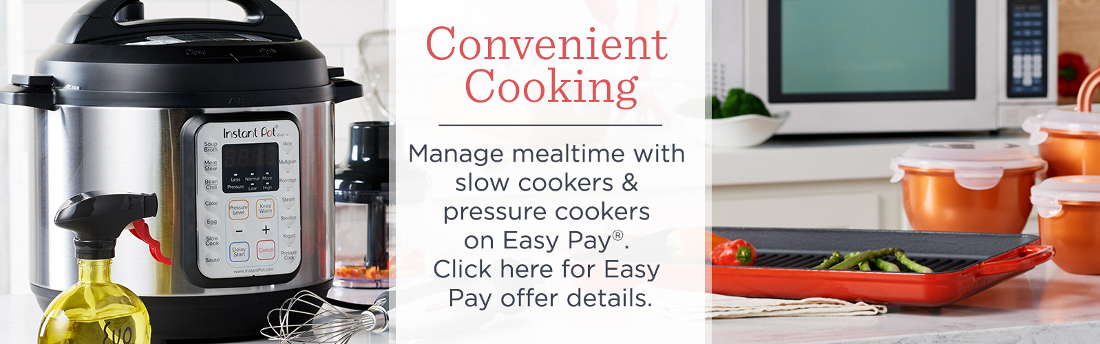 Convenient Cooking  Manage mealtime with slow cookers & pressure cookers on Easy Pay®.  Click here for Easy Pay offer details.