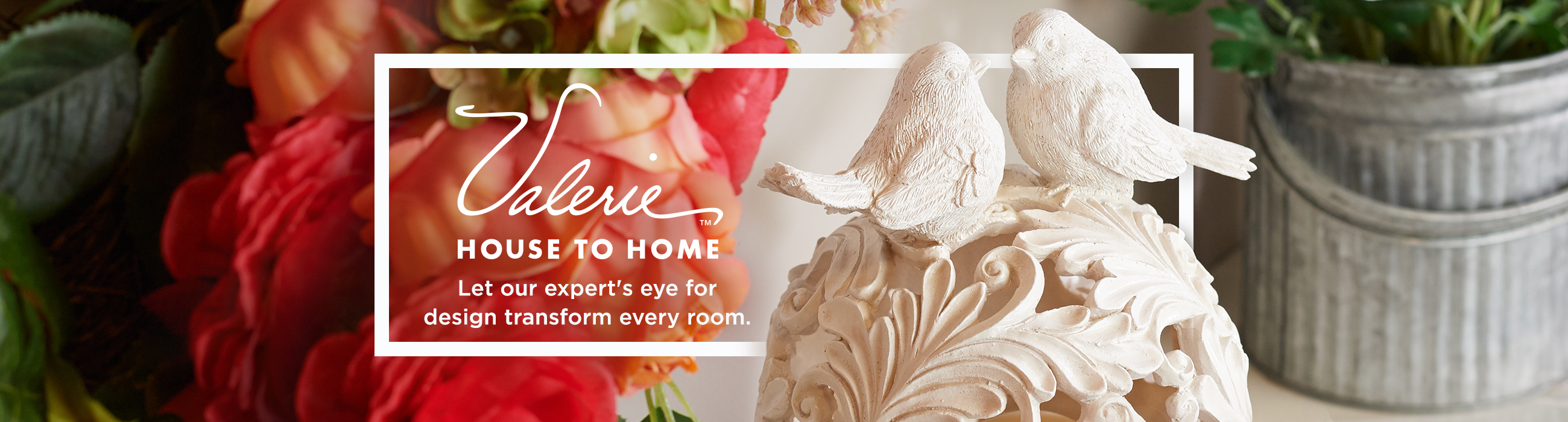 Valerie House to Home - Let our expert's eye for design transform every room.