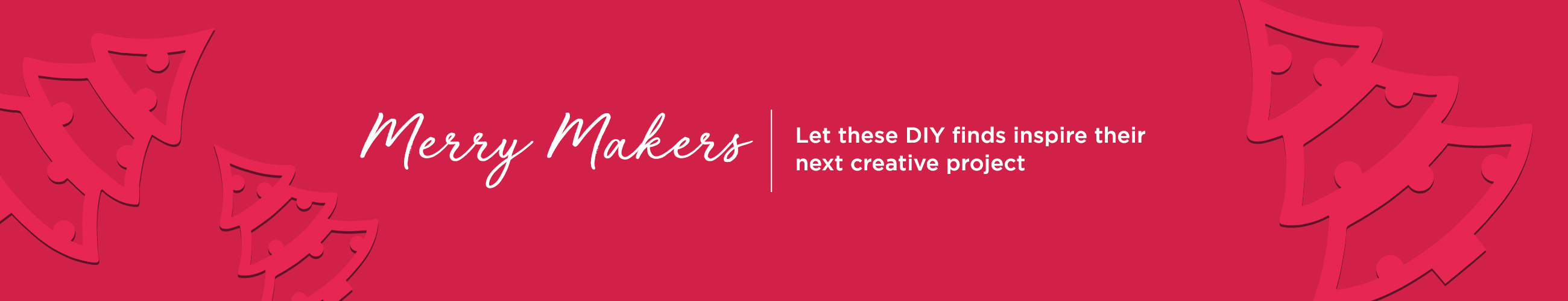 Merry Makers. Let these DIY finds inspire their next creative project