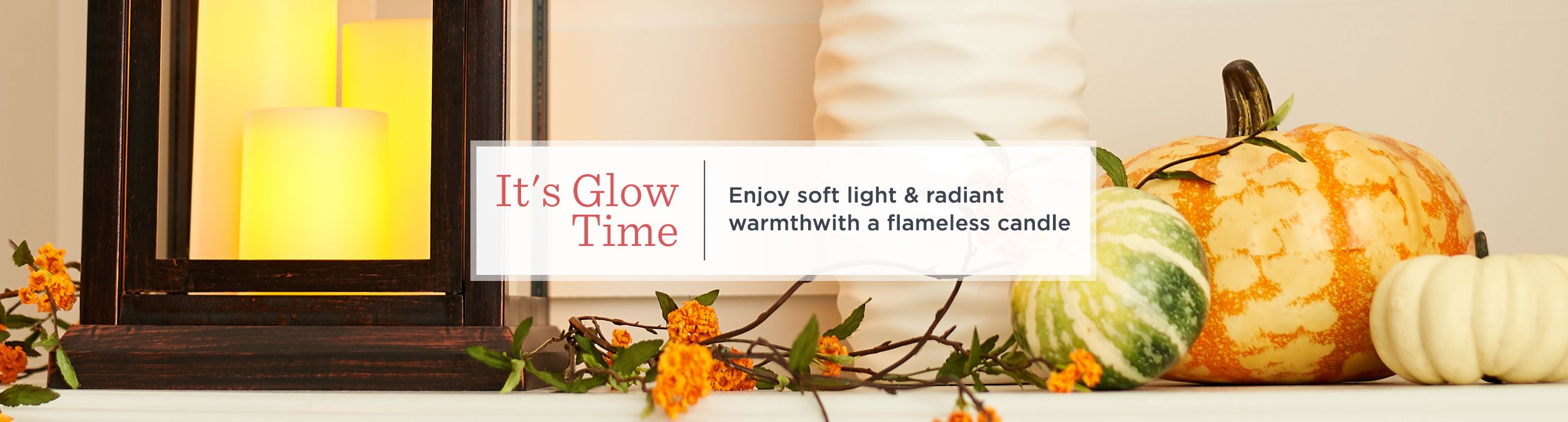 It's Glow Time, Enjoy soft light & radiant warmth with a flameless candle