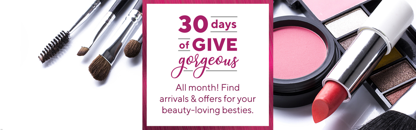30 Days of Give Gorgeous logo  All month! Find arrivals & offers for your beauty-loving besties.