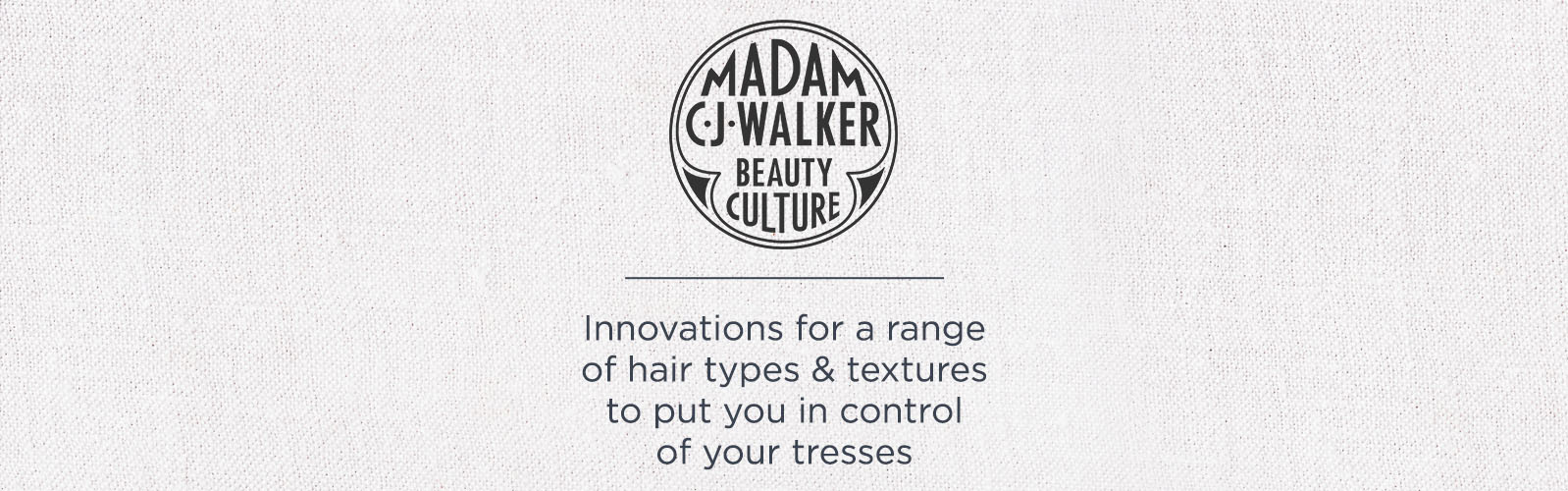 Madam C.J. Walker Beauty Culture,  Innovations for a range of hair types & textures to put you in control of your tresses