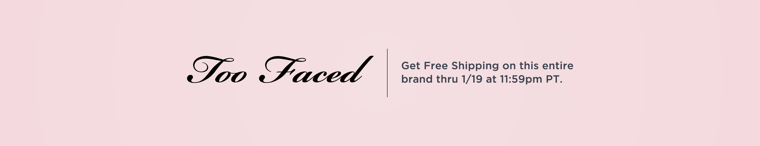 Too Faced. Get Free Shipping on this entire brand thru 1/19 at 11:59pm PT.
