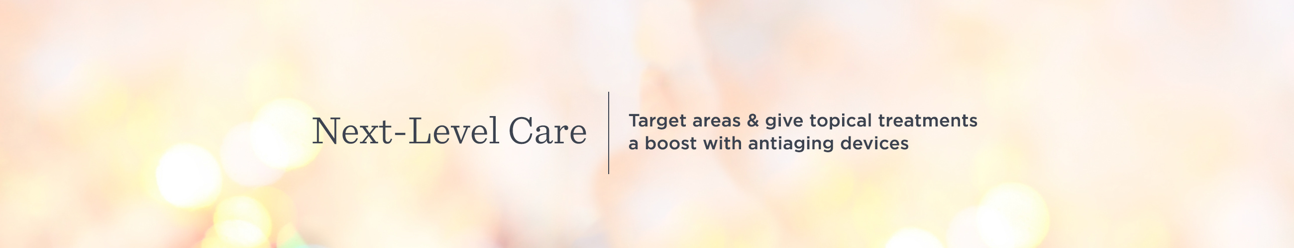 Next-Level Care. Target areas & give topical treatments a boost with antiaging devices