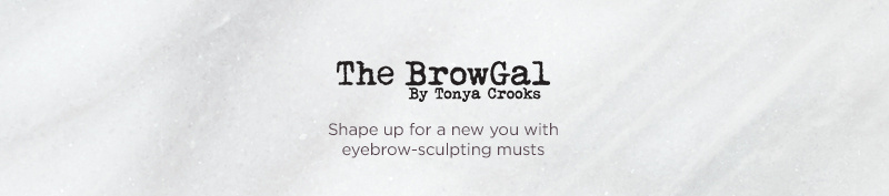 The BrowGal Shape up for a new you with eyebrow-sculpting musts