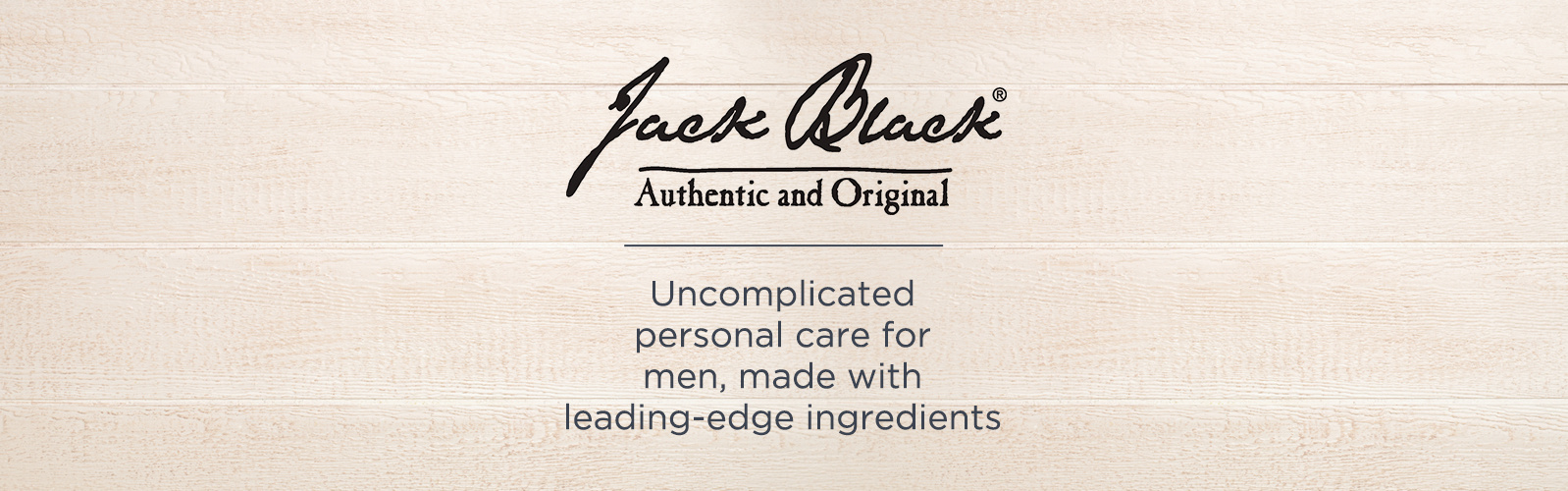 Jack Black Authentic and Original. Uncomplicated personal care for men, made with leading-edge ingredients