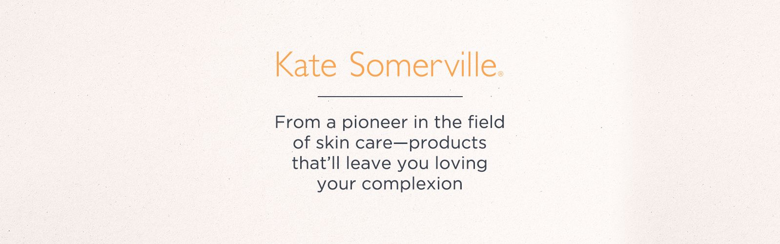 Kate Somerville, From a pioneer in the field of skin care—products that'll leave you loving your complexion