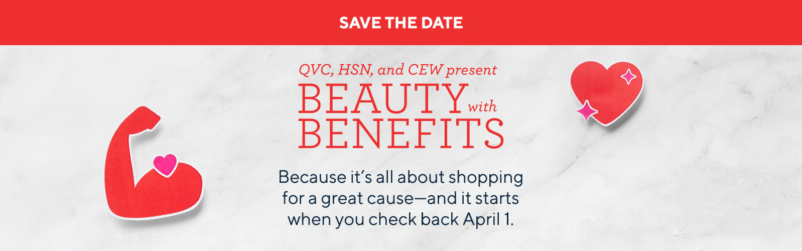 Save the Date. QVC, HSN, and CEW present Beauty with Benefits. Because it's all about shopping for a great cause—and it starts when you check back April 1.