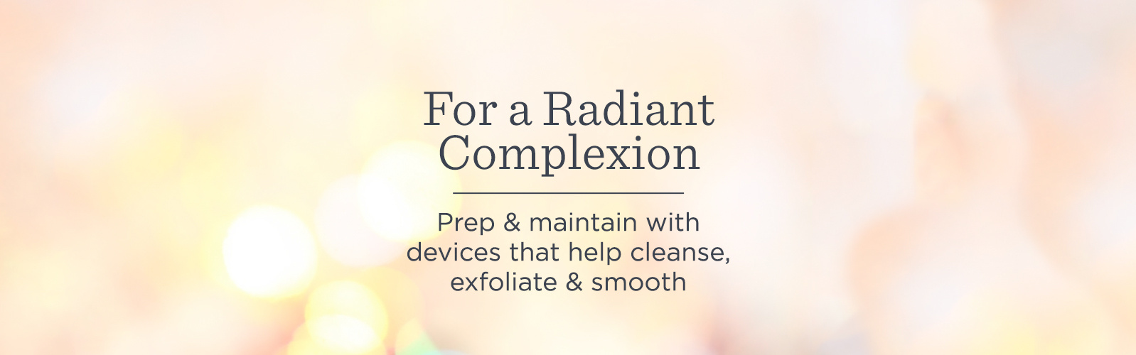 For a Radiant Complexion. Prep & maintain with devices that help cleanse, exfoliate & smooth