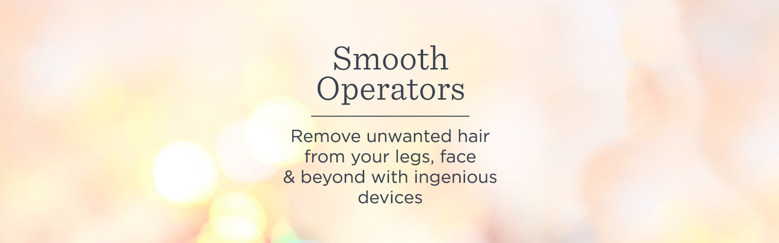 Smooth Operators. Remove unwanted hair from your legs, face & beyond with ingenious devices