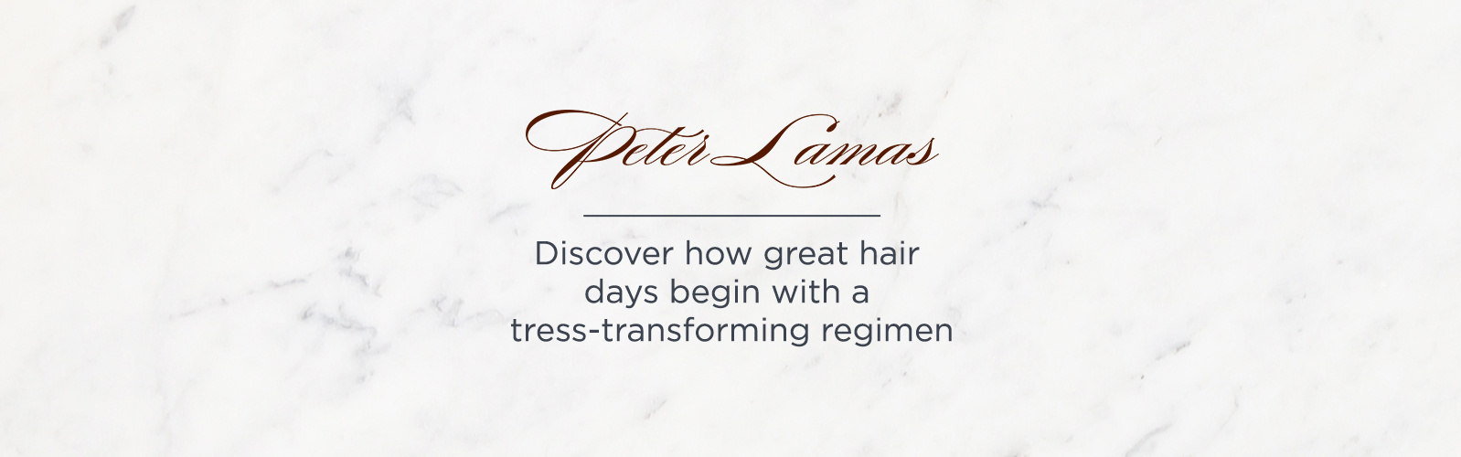 Peter Lamas Discover how great hair days begin with a tress-transforming regimen