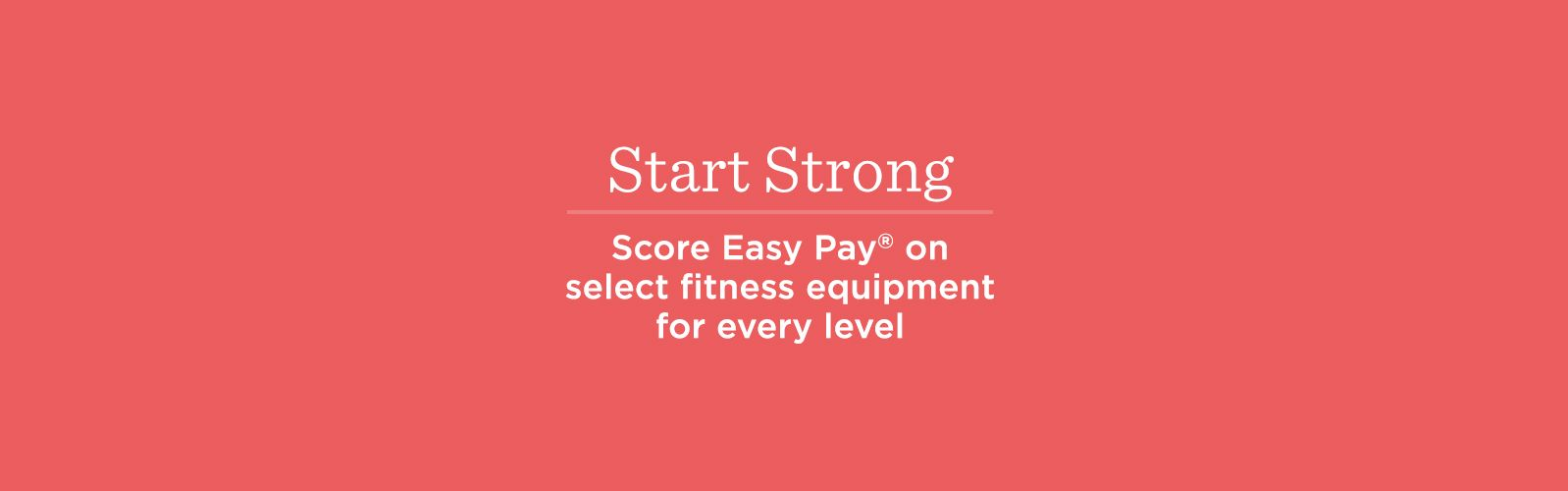 Start Strong — Score Easy Pay® on select fitness equipment for every level