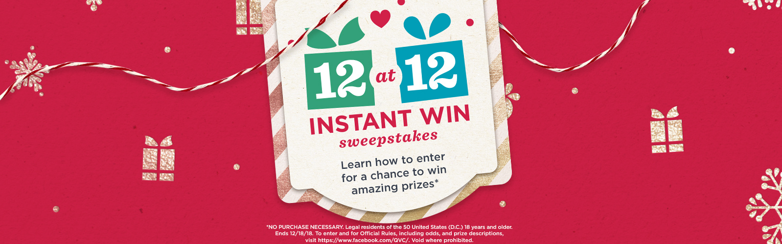 12 at 12 Instant Win Sweepstakes — Learn how to enter for a chance to win amazing prizes — NO PURCHASE NECESSARY. Legal residents of the 50 United States (D.C.) 18 years and older. Ends 12/18/18. To enter and for Official Rules, including odds, and prize descriptions, visit https://www.facebook.com/QVC/. Void where prohibited.