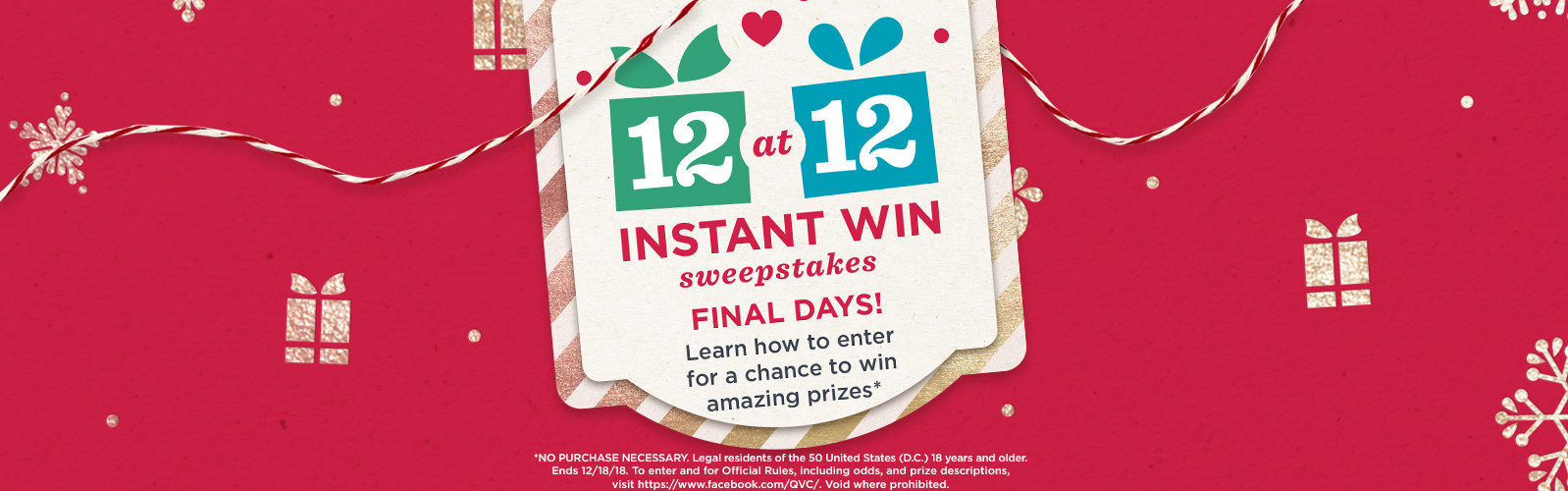 12 at 12 Instant Win Sweepstakes — Final days! Learn how to enter for a chance to win amazing prizes — NO PURCHASE NECESSARY. Legal residents of the 50 United States (D.C.) 18 years and older. Ends 12/18/18. To enter and for Official Rules, including odds, and prize descriptions, visit https://www.facebook.com/QVC/. Void where prohibited.