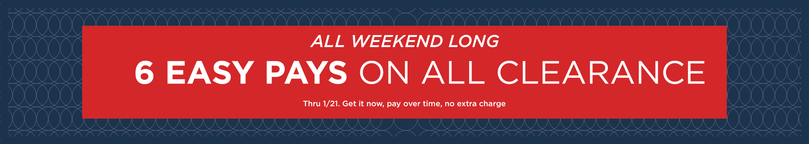 All Weekend Long — 6 Easy Pays on ALL Clearance Thru 1/21. Get it now, pay over time, no extra charge