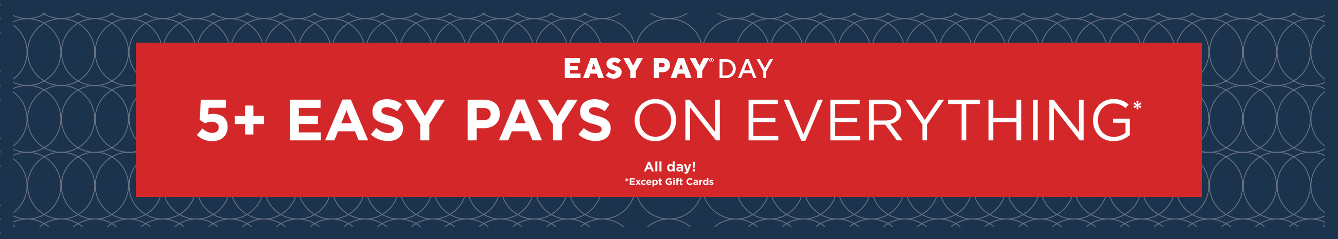 Easy Pay® Day — All day! 5+ Easy Pays on Everything Except Gift Cards