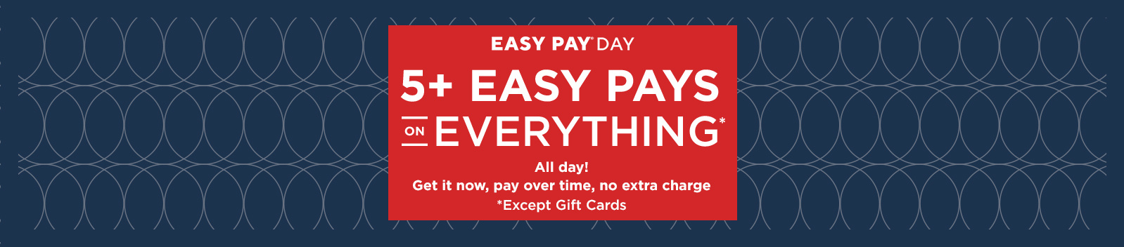Easy Pay® Day — All day! 5+ Easy Pays on Everything Except Gift Cards — Get it now, pay over time, no extra charge