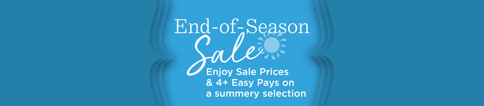 End-of-Season Sale — Enjoy Sale Prices & 4+ Easy Pays on a summery selection