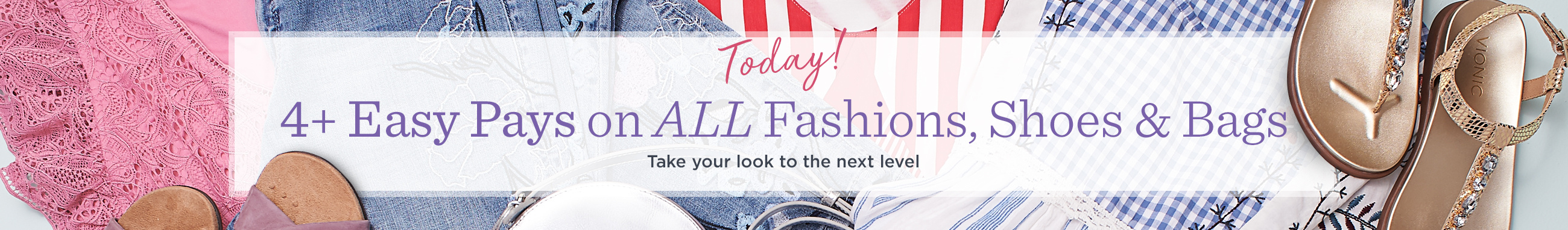 4+ Easy Pays on ALL Fashions, Shoes & Bags — Today! Take your look to the next level