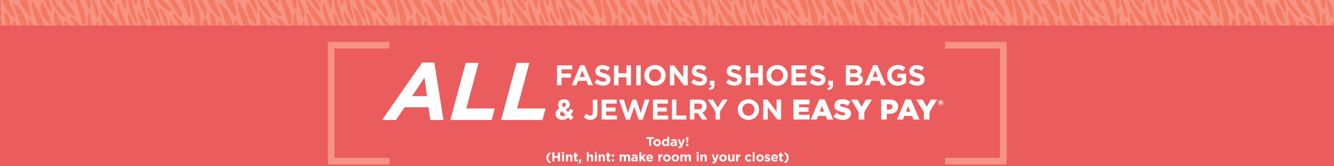 All Fashions, Shoes, Bags & Jewelry on Easy Pay® Today! (Hint, hint: make room in your closet)