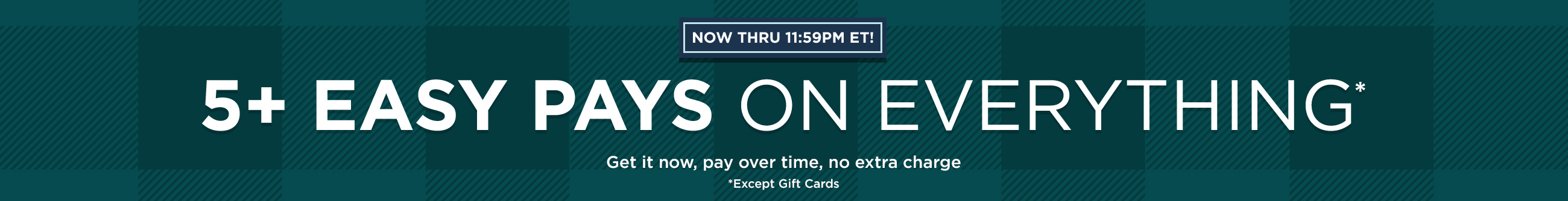 Now thru 11:59pm ET! 5+ Easy Pays on Everything Except Gift Cards — Get it now, pay over time, no extra charge