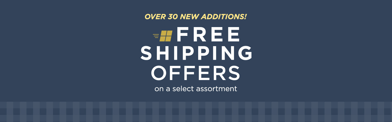 Free Shipping on a select assortment — Over 30 New Additions!