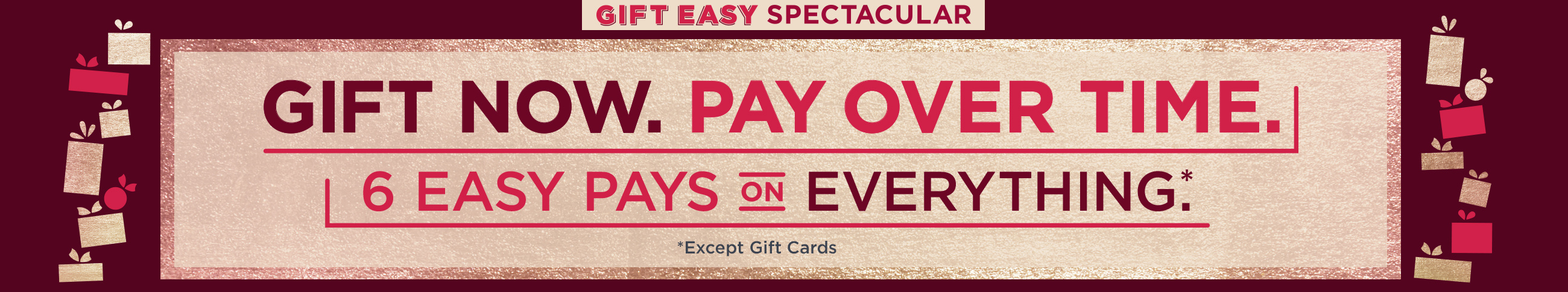 Gift Easy Spectacular — Gift Now. Pay Over Time. — 6 Easy Pays on Everything (Except Gift Cards)
