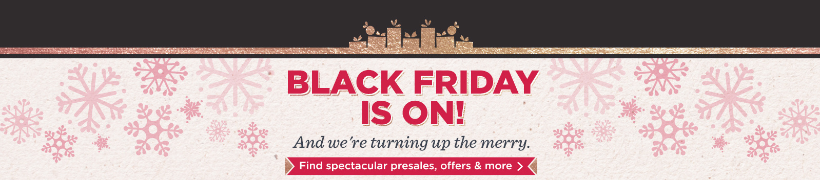 Black Friday Is On! And we're turning up the merry. Find spectacular presales, offers & more