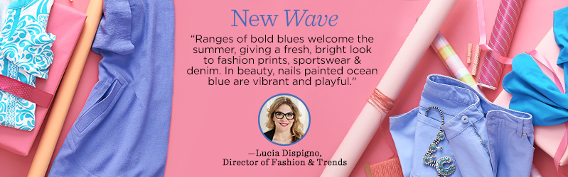 "New Wave ""Ranges of bold blues welcome the summer, giving a fresh, bright look to fashion prints, sportswear & denim. In beauty, nails painted ocean blue are vibrant and playful.""  —Lucia Dispigno, Director of Fashion & Trends"